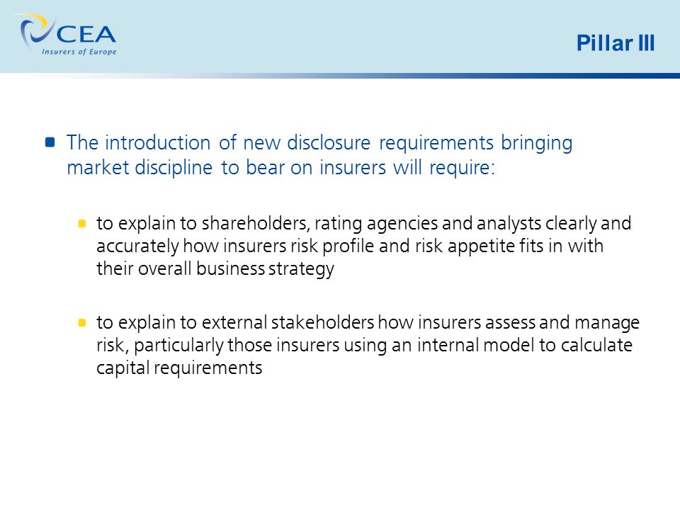 Pillar III The introduction of new disclosure requirements bringing market discipline to bear on insurers will require: