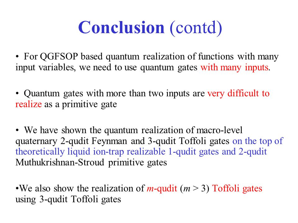 Conclusion (contd) For QGFSOP based quantum realization of functions with many input variables, we need to use quantum gates with many inputs.