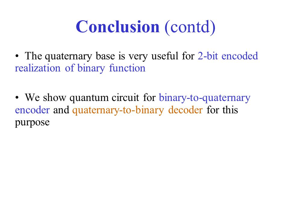 Conclusion (contd) The quaternary base is very useful for 2-bit encoded realization of binary function.
