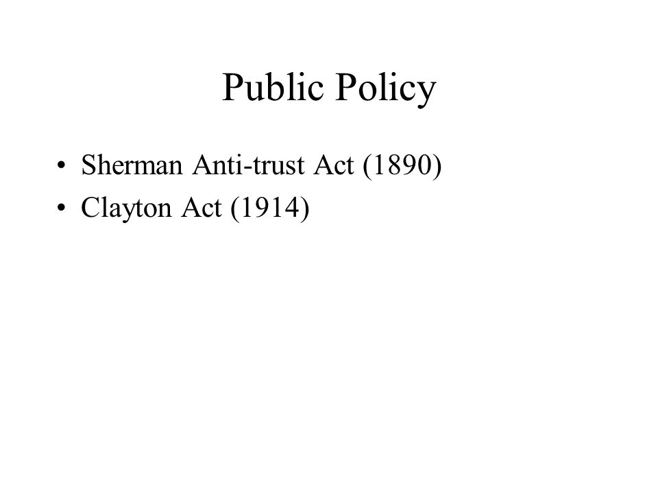 Public Policy Sherman Anti-trust Act (1890) Clayton Act (1914)