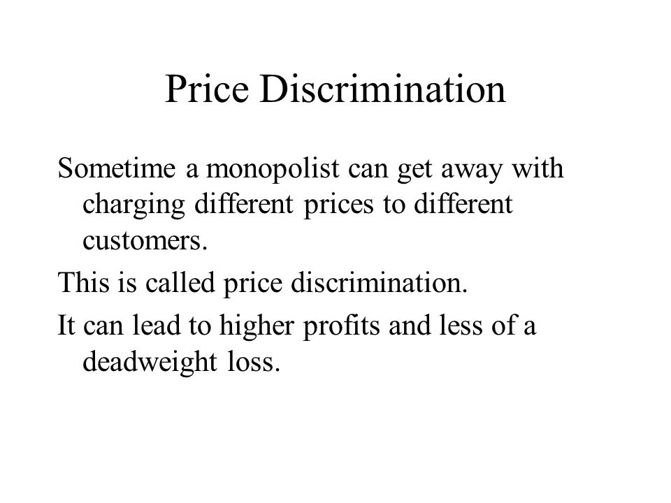 Price Discrimination Sometime a monopolist can get away with charging different prices to different customers.
