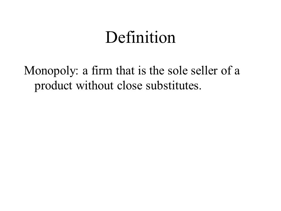 Definition Monopoly: a firm that is the sole seller of a product without close substitutes.