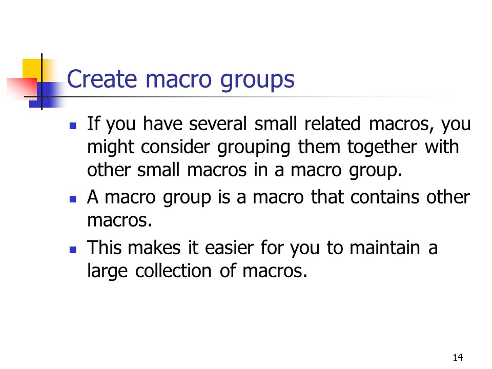 Create macro groups If you have several small related macros, you might consider grouping them together with other small macros in a macro group.