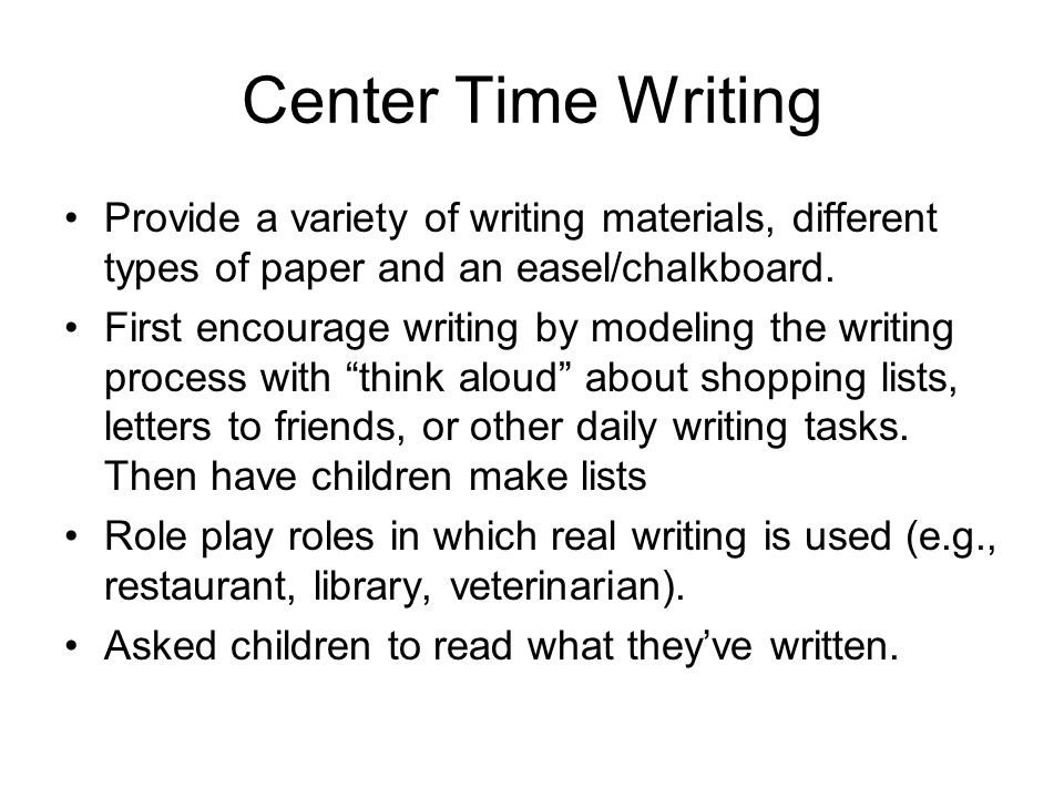 Center Time Writing Provide a variety of writing materials, different types of paper and an easel/chalkboard.