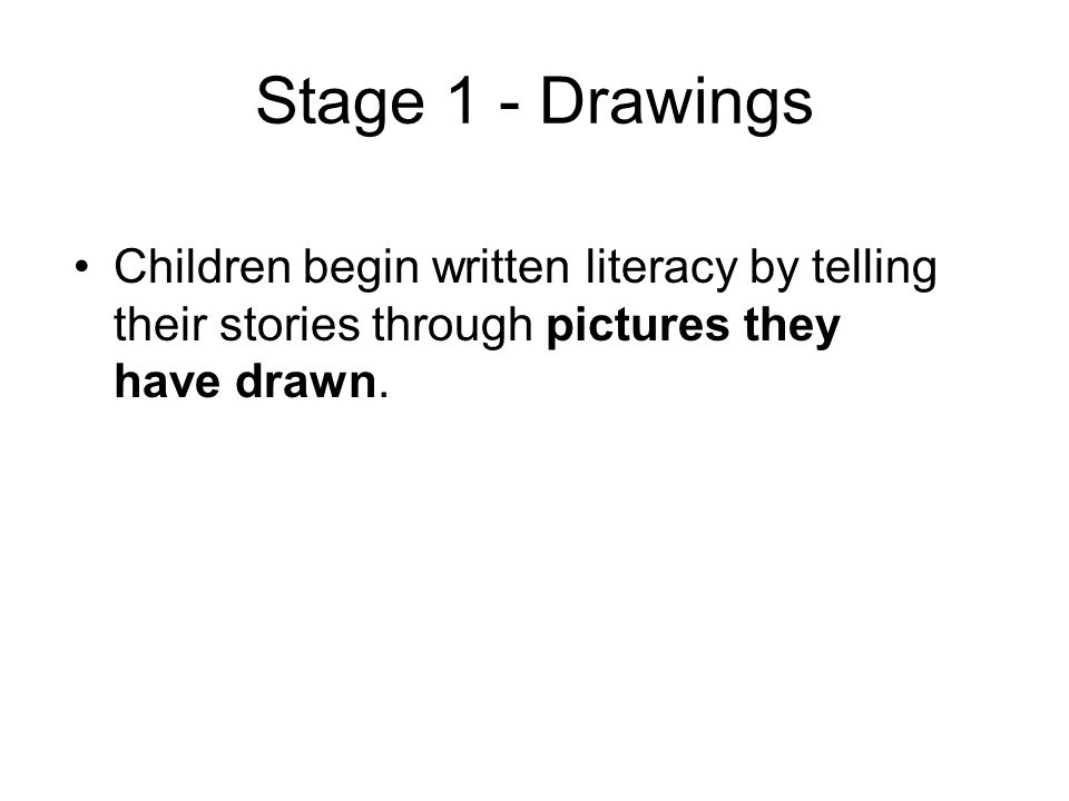 Stage 1 - Drawings Children begin written literacy by telling their stories through pictures they have drawn.