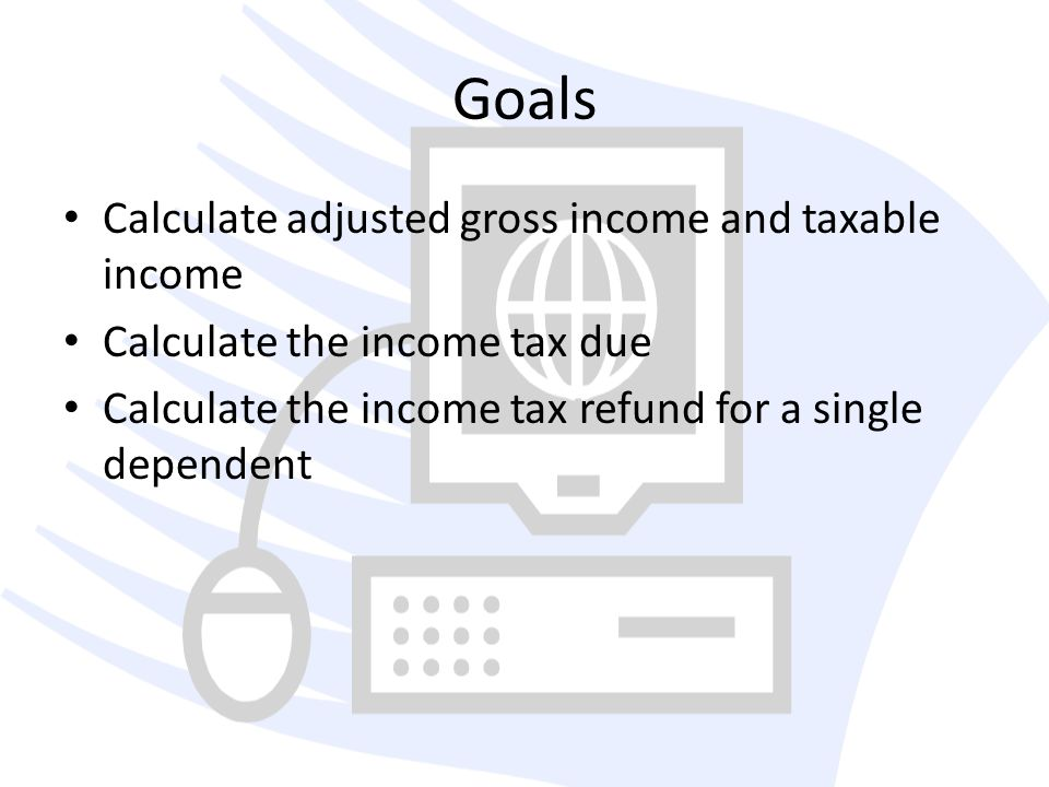 Goals Calculate adjusted gross income and taxable income