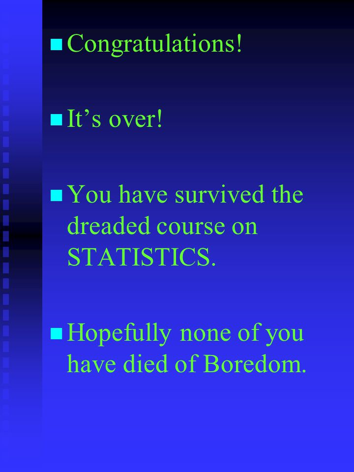 Congratulations. It's over. You have survived the dreaded course on STATISTICS.