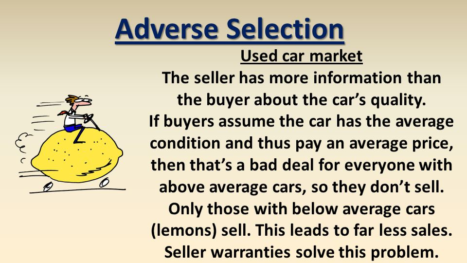 Adverse Selection Used car market The seller has more information than