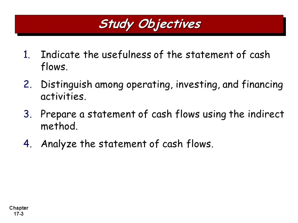 Study Objectives Indicate the usefulness of the statement of cash flows. Distinguish among operating, investing, and financing activities.