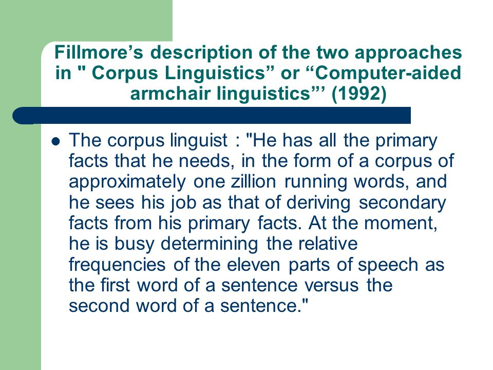 Fillmore's description of the two approaches in Corpus Linguistics or Computer-aided armchair linguistics ' (1992)