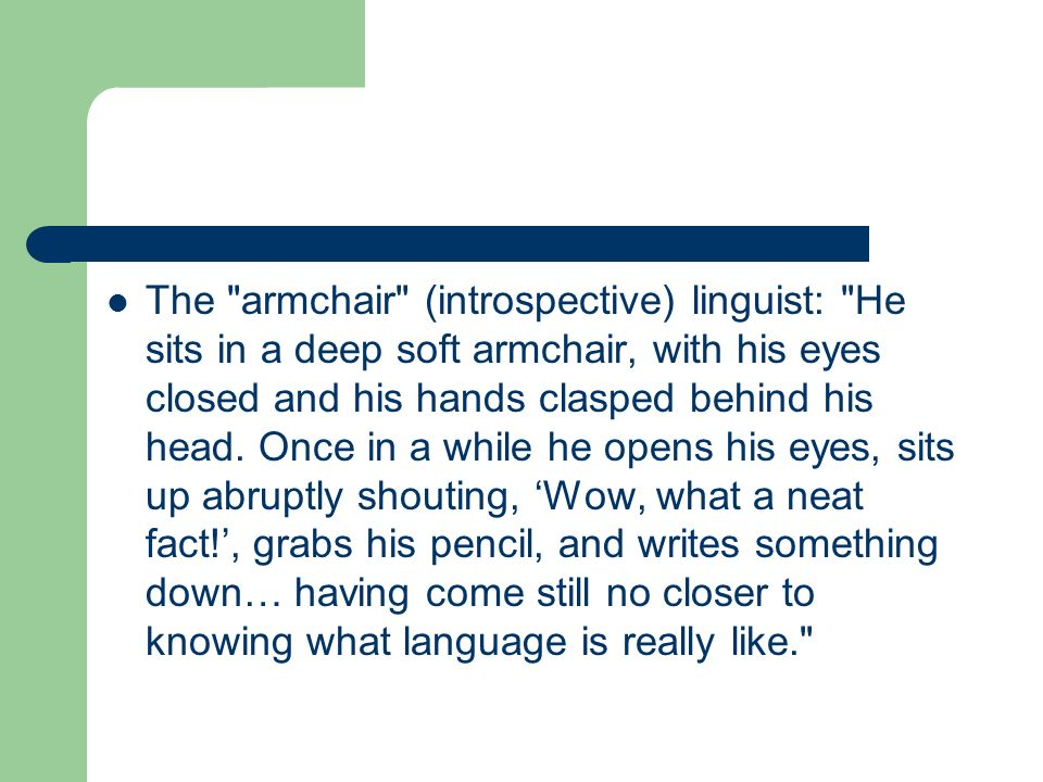 The armchair (introspective) linguist: He sits in a deep soft armchair, with his eyes closed and his hands clasped behind his head.