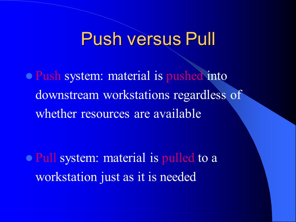 Push versus Pull Push system: material is pushed into downstream workstations regardless of whether resources are available.