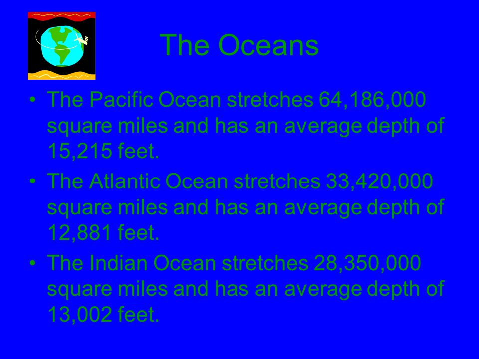 The Oceans The Pacific Ocean stretches 64,186,000 square miles and has an average depth of 15,215 feet.