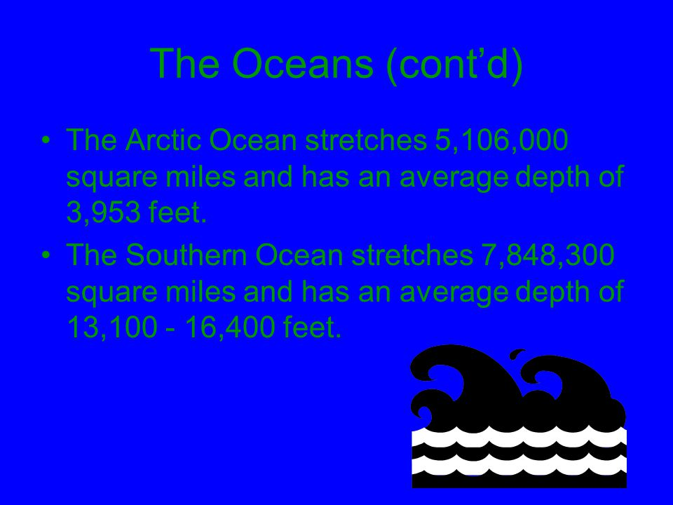 The Oceans (cont'd) The Arctic Ocean stretches 5,106,000 square miles and has an average depth of 3,953 feet.