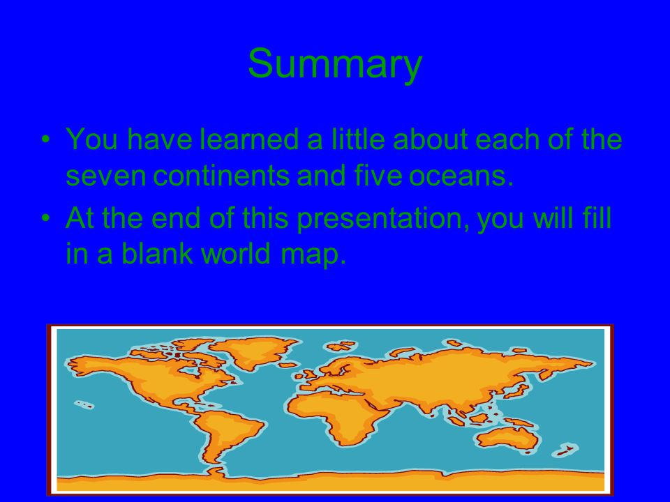Summary You have learned a little about each of the seven continents and five oceans.