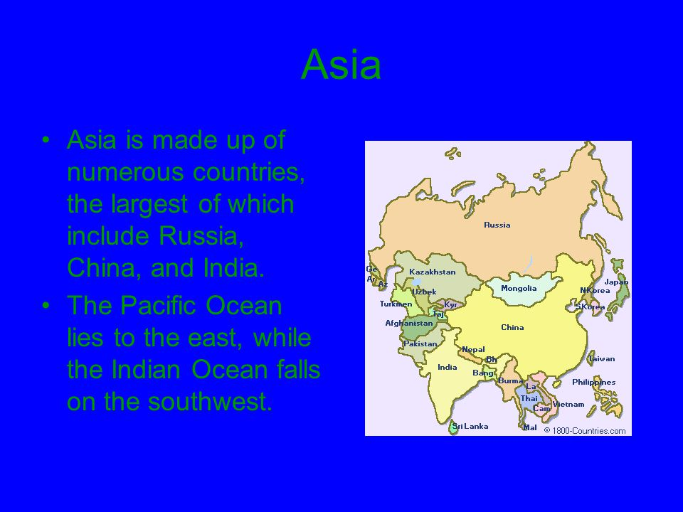 Asia Asia is made up of numerous countries, the largest of which include Russia, China, and India.