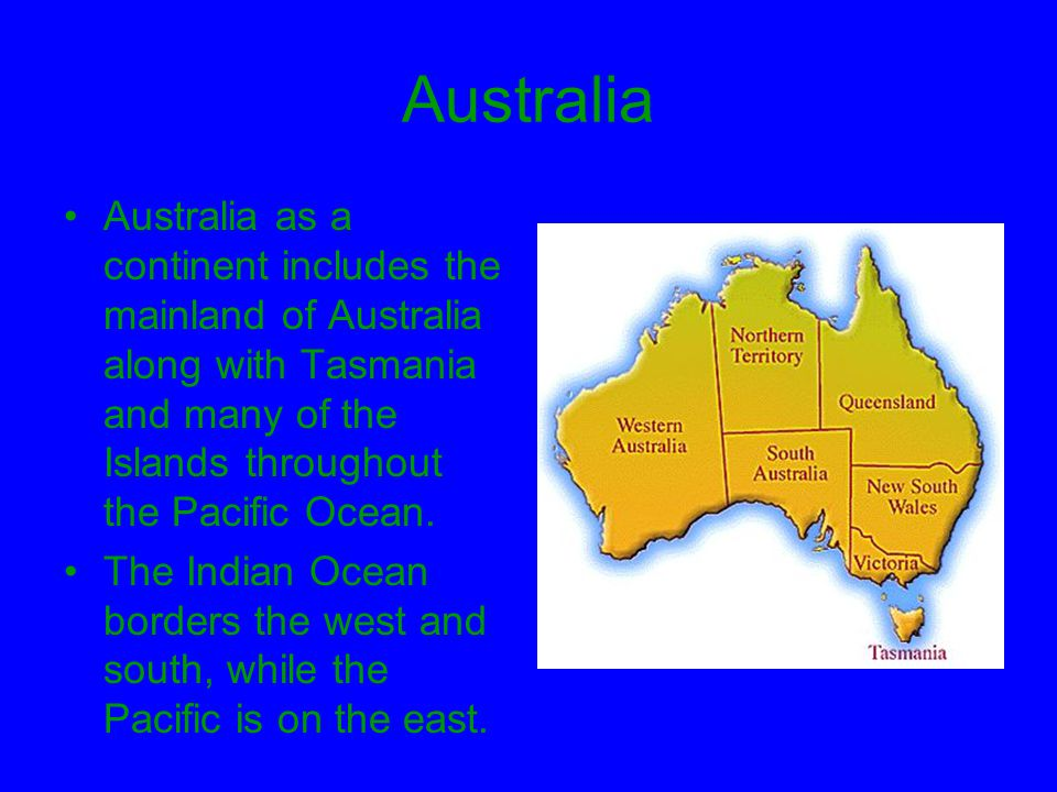 Australia Australia as a continent includes the mainland of Australia along with Tasmania and many of the Islands throughout the Pacific Ocean.