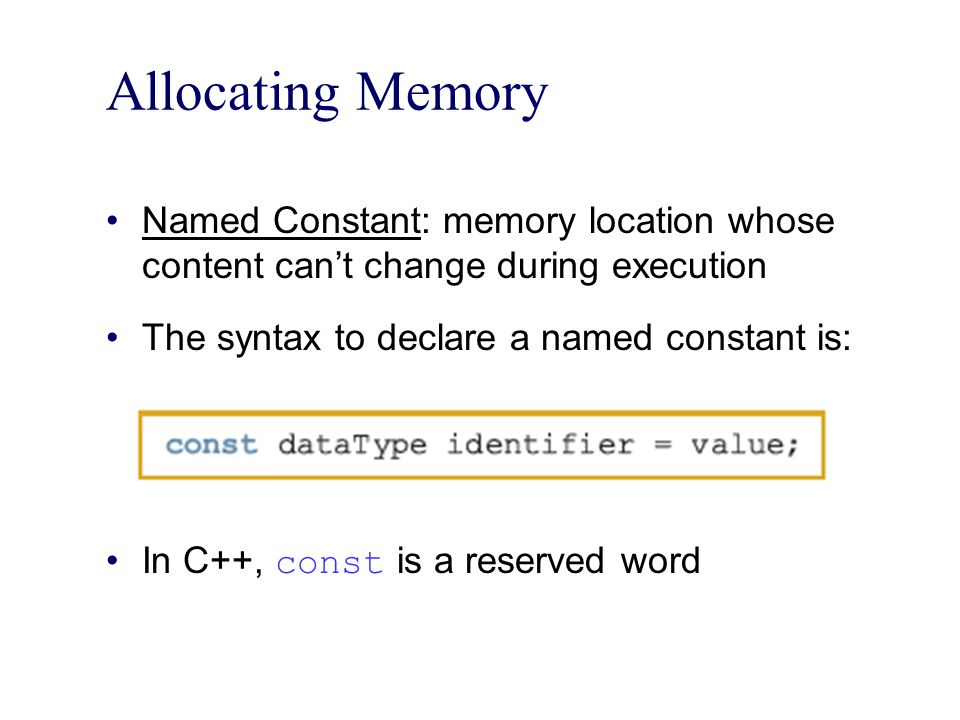 Allocating Memory Named Constant: memory location whose content can't change during execution. The syntax to declare a named constant is: