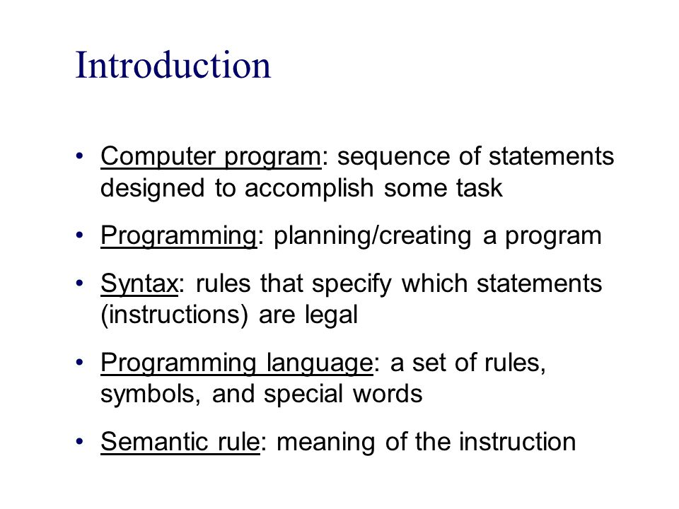 Introduction Computer program: sequence of statements designed to accomplish some task. Programming: planning/creating a program.