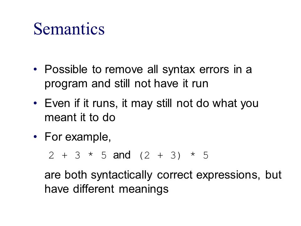 Semantics Possible to remove all syntax errors in a program and still not have it run. Even if it runs, it may still not do what you meant it to do.