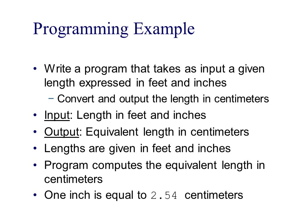 Programming Example Write a program that takes as input a given length expressed in feet and inches.