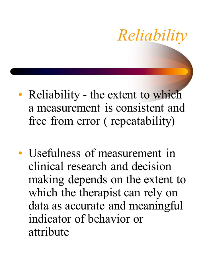 Reliability Reliability - the extent to which a measurement is consistent and free from error ( repeatability)