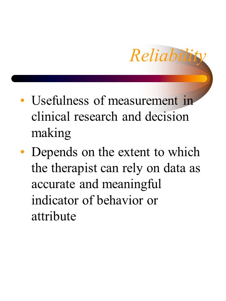 Reliability Usefulness of measurement in clinical research and decision making.
