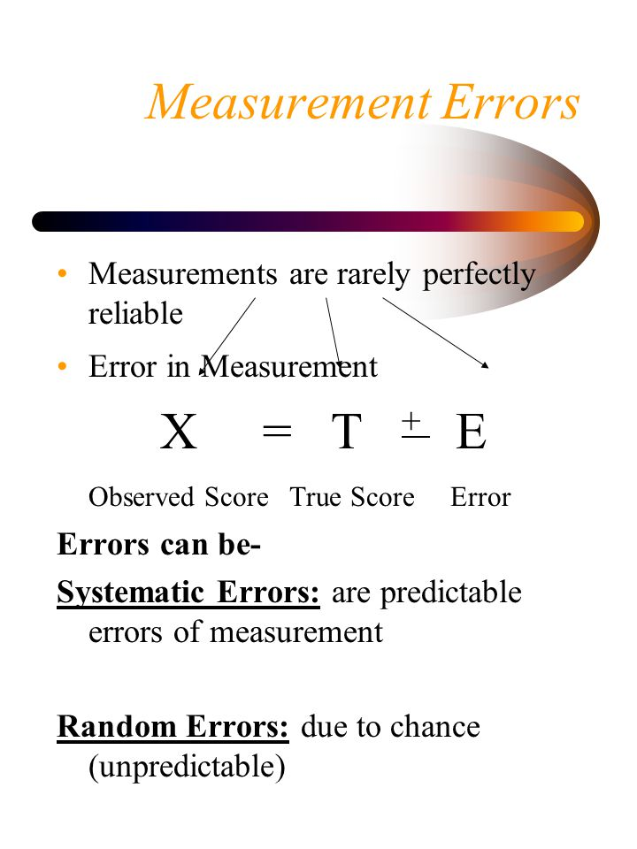 Measurement Errors X = T + E Observed Score True Score Error