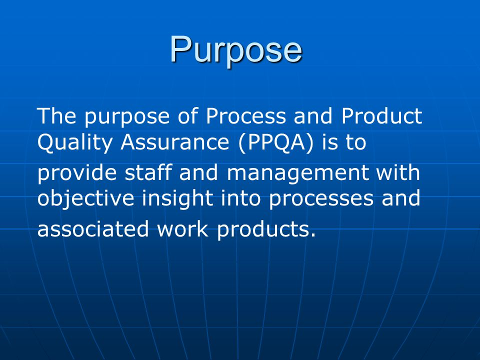 Purpose The purpose of Process and Product Quality Assurance (PPQA) is to. provide staff and management with objective insight into processes and.