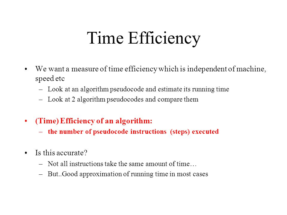 Time Efficiency We want a measure of time efficiency which is independent of machine, speed etc.
