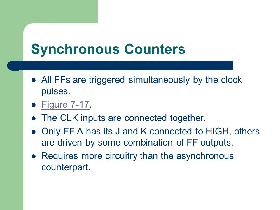 Synchronous Counters All FFs are triggered simultaneously by the clock pulses. Figure The CLK inputs are connected together.