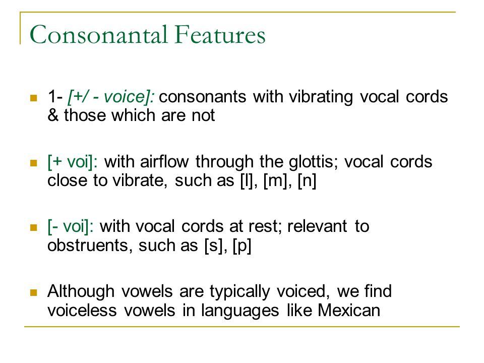 Consonantal Features 1- [+/ - voice]: consonants with vibrating vocal cords & those which are not.