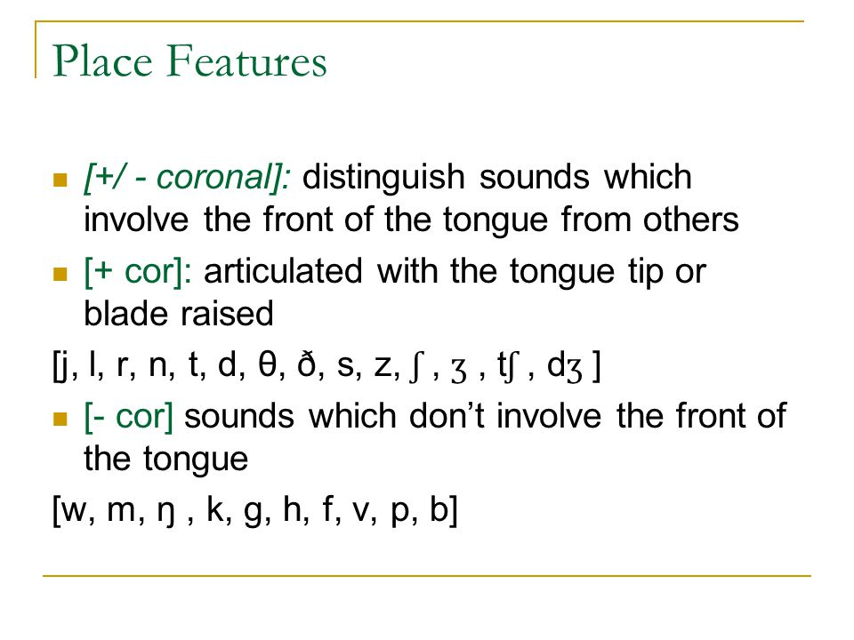 Place Features [+/ - coronal]: distinguish sounds which involve the front of the tongue from others.