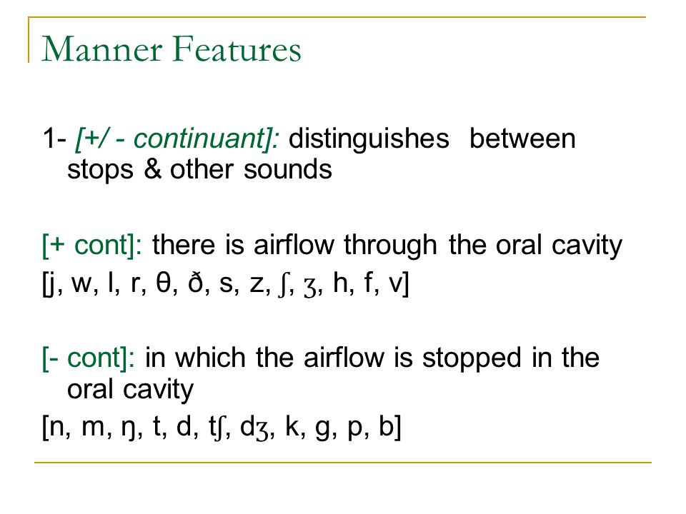 Manner Features 1- [+/ - continuant]: distinguishes between stops & other sounds. [+ cont]: there is airflow through the oral cavity.