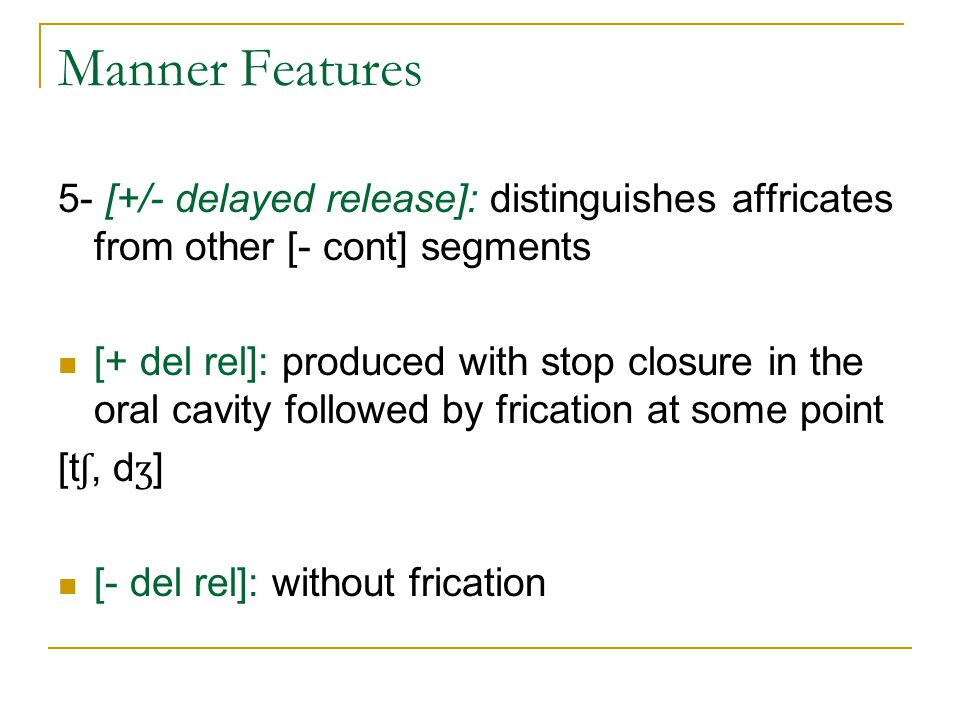 Manner Features 5- [+/- delayed release]: distinguishes affricates from other [- cont] segments.