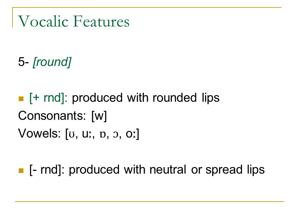 Vocalic Features 5- [round] [+ rnd]: produced with rounded lips