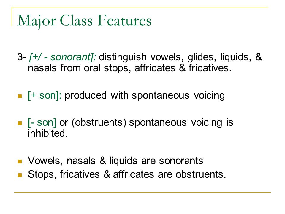 Major Class Features 3- [+/ - sonorant]: distinguish vowels, glides, liquids, & nasals from oral stops, affricates & fricatives.