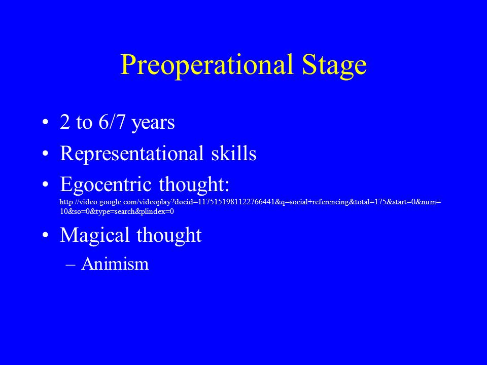 Preoperational Stage 2 to 6/7 years Representational skills