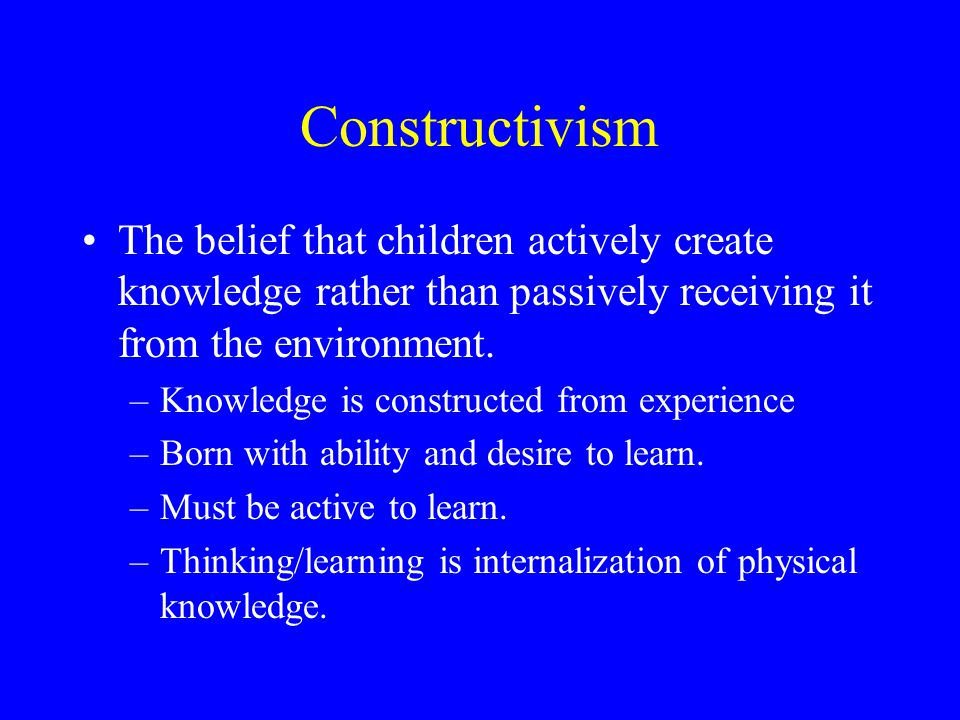Constructivism The belief that children actively create knowledge rather than passively receiving it from the environment.