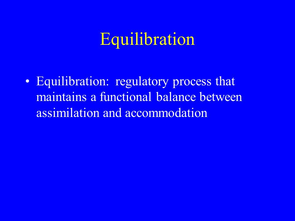 Equilibration Equilibration: regulatory process that maintains a functional balance between assimilation and accommodation.