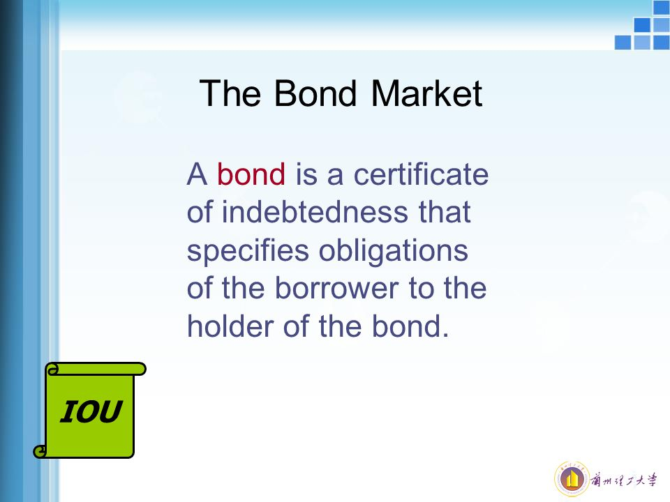 The Bond Market A bond is a certificate of indebtedness that specifies obligations of the borrower to the holder of the bond.