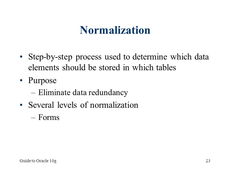 Normalization Step-by-step process used to determine which data elements should be stored in which tables.