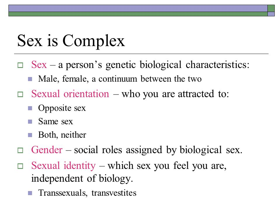 Sex is Complex Sex – a person's genetic biological characteristics:
