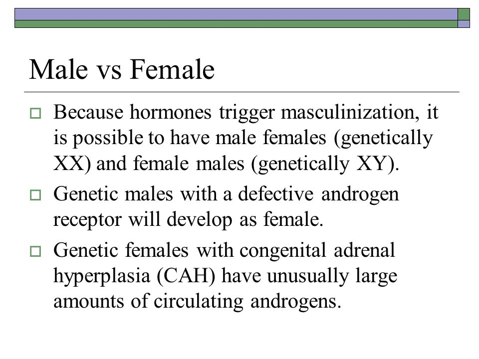 Male vs Female Because hormones trigger masculinization, it is possible to have male females (genetically XX) and female males (genetically XY).