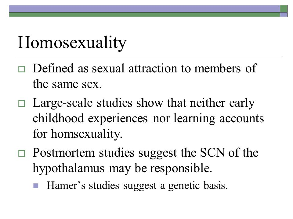 Homosexuality Defined as sexual attraction to members of the same sex.