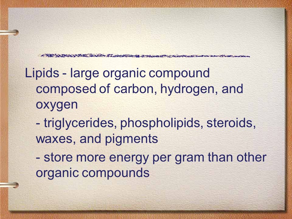 Lipids - large organic compound composed of carbon, hydrogen, and oxygen