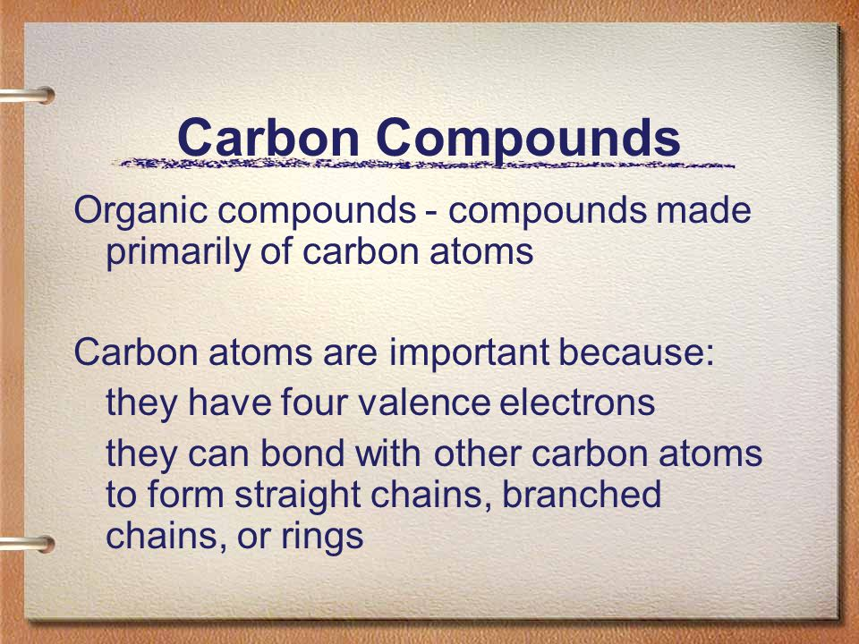 Carbon Compounds Organic compounds - compounds made primarily of carbon atoms. Carbon atoms are important because: