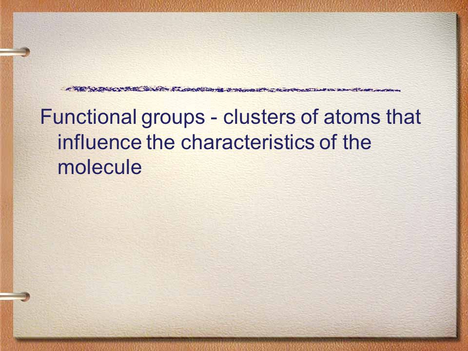 Functional groups - clusters of atoms that influence the characteristics of the molecule