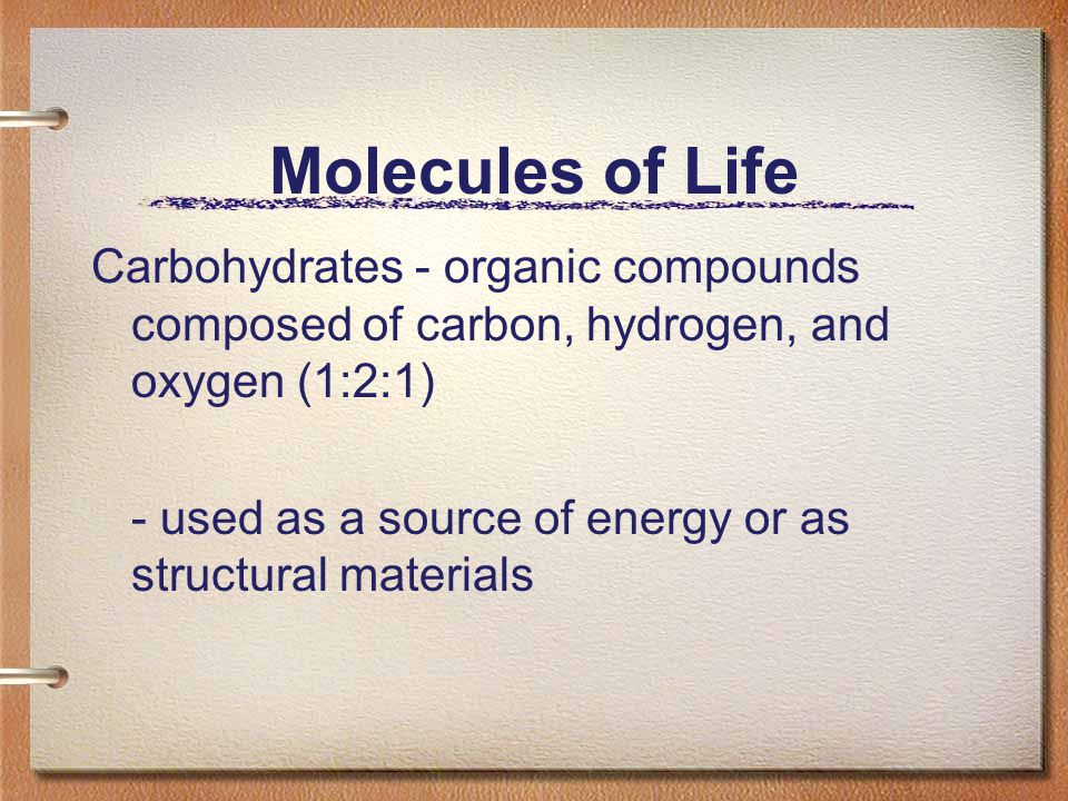 Molecules of Life Carbohydrates - organic compounds composed of carbon, hydrogen, and oxygen (1:2:1)