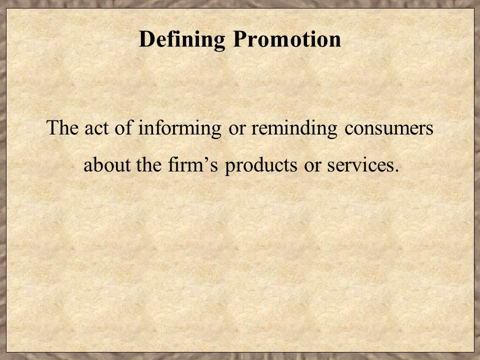 Defining Promotion The act of informing or reminding consumers about the firm's products or services.
